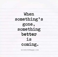 When something's gone, something better is coming.