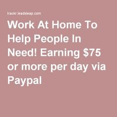 Work At Home To Help People In Need! Earning $75 or more per day via Paypal