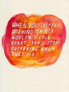 When you stopped wishing things wouldn't fall apart, you'd stop suffering when they did. Green August #18 by rocketrictic, via Flickr