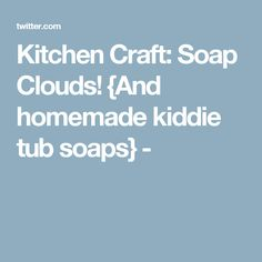 Kitchen Craft: Soap Clouds! {And homemade kiddie tub soaps} -