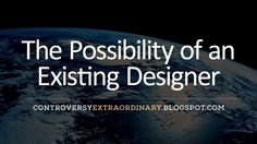 Controversy eXtraordinary: The Possibility of an Existing Designer