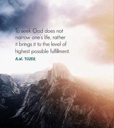 A W Tozer: to seek God does not narrow one's life, rather it brings it to the level of highest possible fulfillment.
