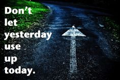 Don't let yesterday use up today.