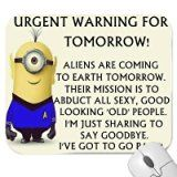 "A Funny Minion with the wording Urgent Warning For Tomorrow !, Aliens are coming to earth tormorrow. Their mission is to abduct all sexy, good looking "" old "" people. I'm just sharing to say goodbye. I've got to pack ! Mouse Mat Premium Quality Thick Rubber Mouse Mat Pad Soft Comfort Feel Finish for Minions Lovers"