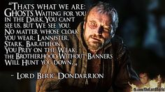 The Brotherhood Without Banners is an outlaw group protecting the weak, loyal to no one House. Led by the Lightning Lord, Beric Dondarrion, their numbers increase as they are joined by defeated soldiers from other battles and refugees from the War of the Five Kings. Upon discovering Catelyn Stark's body after the Red Wedding, Beric gives Catelyn the kiss of life, trading his life for hers, resurrecting her. As Lady Stoneheart she is now their leader