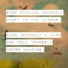 Stop picking yourself apart in the mirror. Blow yourself a kiss and tell yourself you're amazing. #love #quotes #amazing