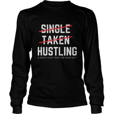 Single taken hustling and don't have time for your shit longsleeve shirt