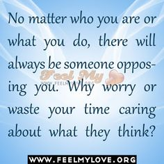 No matter who you are or what you do, there will always be someone opposing you.