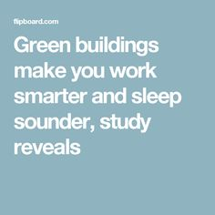 Green buildings make you work smarter and sleep sounder, study reveals