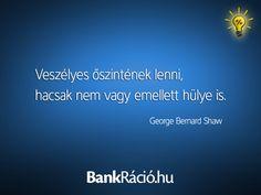 Veszélyes őszintének lenni, hacsak nem vagy emellett hülye is. - George Bernard Shaw, www.bankracio.hu idézet