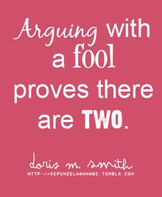 """""""Arguing with a fool proves there are two."""" Yes. Just let them be."""