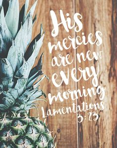 $5.00 Bible Verse Print - His mercies are new every morning. Lamentations 3:23  No matter how big a mess we made yesterday, today is a new day and when we turn to Him for forgiveness He wipes our slate clean. He doesn't hold our past against us, He just continually loves us. Nothing can change that.