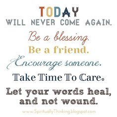 positive quotes & Today will never come again. Be a blessing. Be a friend. Encourage someone. Take time to care. Let your words heal, and not wound. ~ Unkn positive quotes - most beautiful quotes ideas Inspirational Quotes Pictures, Great Quotes, Motivational Quotes, Funny Quotes, Amazing Quotes, Quotes Quotes, Depressing Quotes, Inspiring Pictures, Nurse Quotes