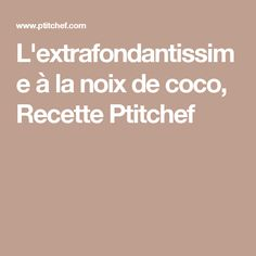 L'extrafondantissime à la noix de coco, Recette Ptitchef