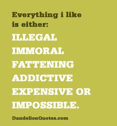 Everything i like is either illegal immoral fattening addictive expensive or impossible :)
