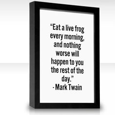 Eat a live frog every morning, and nothing worse will happen to you the rest of the day. --Mark Twain