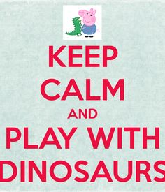 Keep calm and play with dinosaurs. George, Peppa Pig