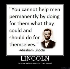 "Charity is injurious unless it helps the recipient to become independent of it.""   John D. Rockefeller...  ""You cannot help men... "" Lincoln"