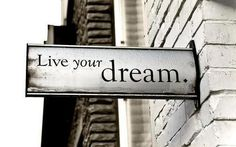 Yes, live your dream.
