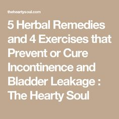 5 Herbal Remedies and 4 Exercises that Prevent or Cure Incontinence and Bladder Leakage : The Hearty Soul