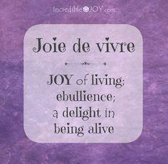 Incredible JOY - Joie de vivre - JOY of living ebullience; a delight in being alive.