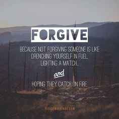 FORGIVE.  Because not forgiving someone is like drenching yourself in fuel, lighting a match, and hoping they catch on fire.