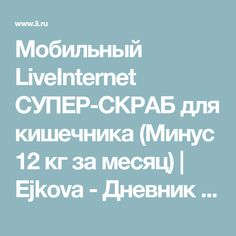 Мобильный LiveInternet СУПЕР-СКРАБ для кишечника (Минус 12 кг за месяц) | Ejkova - Дневник Надюши |