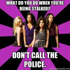 funny pretty little liars meme | ... stalked? Don't call the police. - pretty little liars | Meme Generator