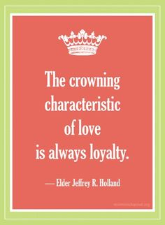 The crowning characteristic of love is always loyalty. - Elder Jeffrey R. Holland.