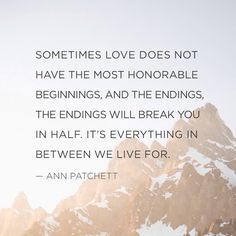 """Sometimes love does not have the most honorable beginnings, and the endings, the endings will break you in half. It's everything in between we live for."" — Ann Patchett"