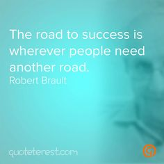 The road to success is wherever people need another road. - Robert Brault