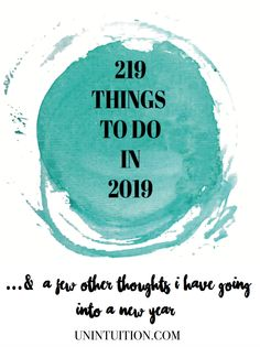 Unintuition's New Years Resolutions and Things To Do in 2019... a list of 219 things to try, create, learn, and experience. Add new ideas to your bucket list.