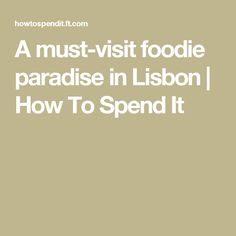 A must-visit foodie paradise in Lisbon  | How To Spend It
