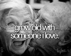 grow old with someone I love ~