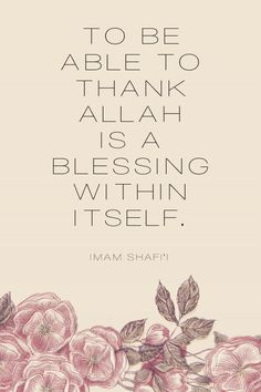 muslimahbyheart:   To be able to thank Allah is a blessing within itself.  Imam Shafi'i  Allah Azza Wa Jal has bestowed countless of blessings upon us. So to be in the position in which you are thanking Allah for His favors and protection upon you, is truly a blessing itself. Allah has blessed each of His creations in different yet favorable ways. Always give thanks. All praise is to Allah.
