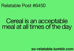 Cereal is an acceptable meals at all times of the day...  So Relatable - Relatable Posts, Quotes and GIFs