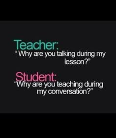 There has been so manny times when I wanted to say to my teacher but I would get in to so much trouble.