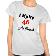 I make 46 look good t shirt