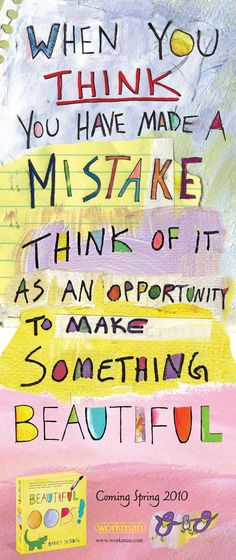 When you think you have made a mistake; think of it as an opportunity to make something beautiful