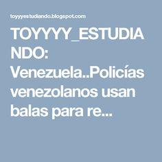 TOYYYY_ESTUDIANDO: Venezuela..Policías venezolanos usan balas para re...