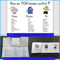 Conflict Response Flip Book. What a fantastic idea!! Make a flip book for kids to keep!!! 3 ways we respond to conflict as human beings: like a monster, like a mouse, or like me. MOUSE: ignore, hide feelings, whine, fake cry, give in, tattle, roll eyes, gossip or tell secrets, avoid. MONSTER: yell, hit, threaten, fight, deny loudly, stomp around, slam doors, loud put downs, break things. ME: apologize, report, compromise, talk it out, find a win-win, listen, use manners, I message, be…
