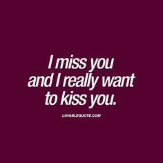 I miss you and I really want to kiss you   Kissing quotes for him and her!
