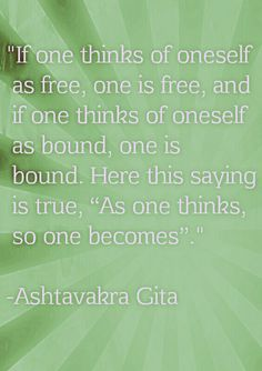 """""""If one thinks of oneself  as free, one is free, and  if one thinks of oneself  as bound, one is  bound. Here this saying  is true, """"As one thinks,  so one becomes"""".""""  -Ashtavakra Gita"""
