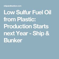 Low Sulfur Fuel Oil from Plastic: Production Starts next Year - Ship & Bunker