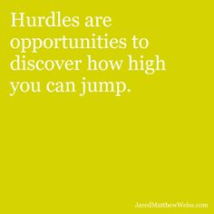Hurdles are opportunities to discover how high you can jump.