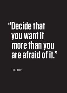 Decide that you want it more than you are afraid of it... inspirational quote