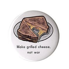 Make Grilled Cheese, Not War  Button by allegrae on Etsy, https://www.etsy.com/listing/56897043/make-grilled-cheese-not-war-button-225?ref=v1_other_2