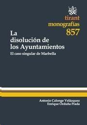 La disolución de los ayuntamientos : el caso singular de Marbella / Antonio Calonge Velázquez, Enrique Orduña Prada.    Tirant lo Blanch, 2013.