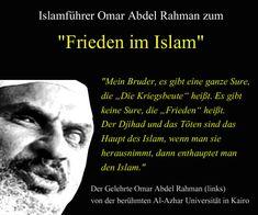 """Mein Bruder, es gibt eine ganze Sure, die """"Die Kriegsbeute"""" heißt. Es gibt jedoch keine Sure, die """"Frieden"""" heißt. Der Djihad und das Töten sind das Haupt des Islam, wenn man sie herausnimmt, dann enthauptet man den Islam. — Der Gelehrte Omar Abdel Rahman von der berühmten Al-Azhar-Universität in Kairo"""