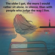 The older I get, the more I would rather sit alone, in silence, than with people who judge the way I live. ~Kristen Butler.